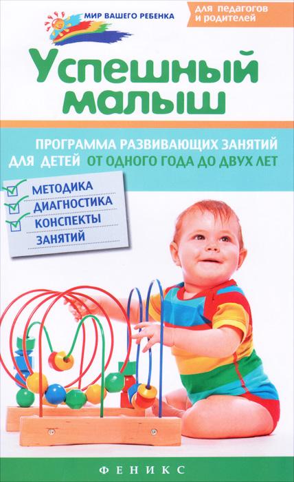 Успешный малыш. Программа развивающих занятий для детей от одного года до двух лет