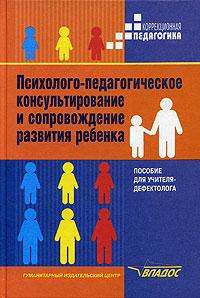 Психолого-педагогическое консультирование и сопровождение развития ребенка. Пособие для учителя-дефектолога