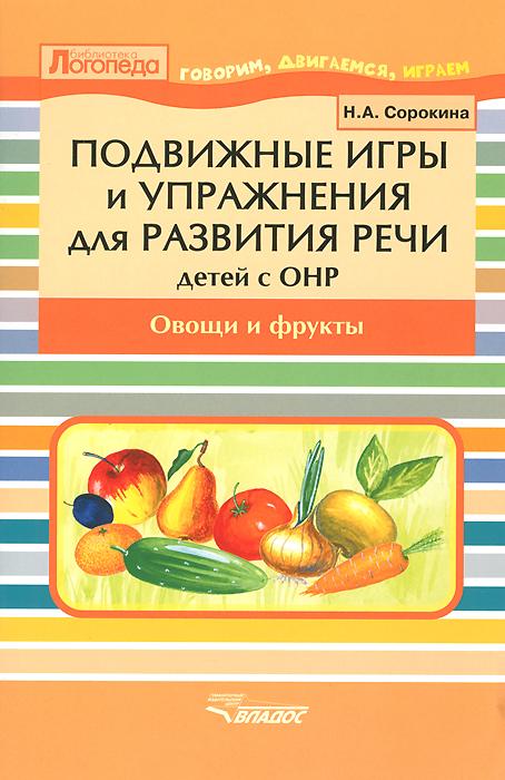 Подвижные игры и упражнения для развития речи у детей с ОНР. Овощи и фрукты. Пособие для логопеда