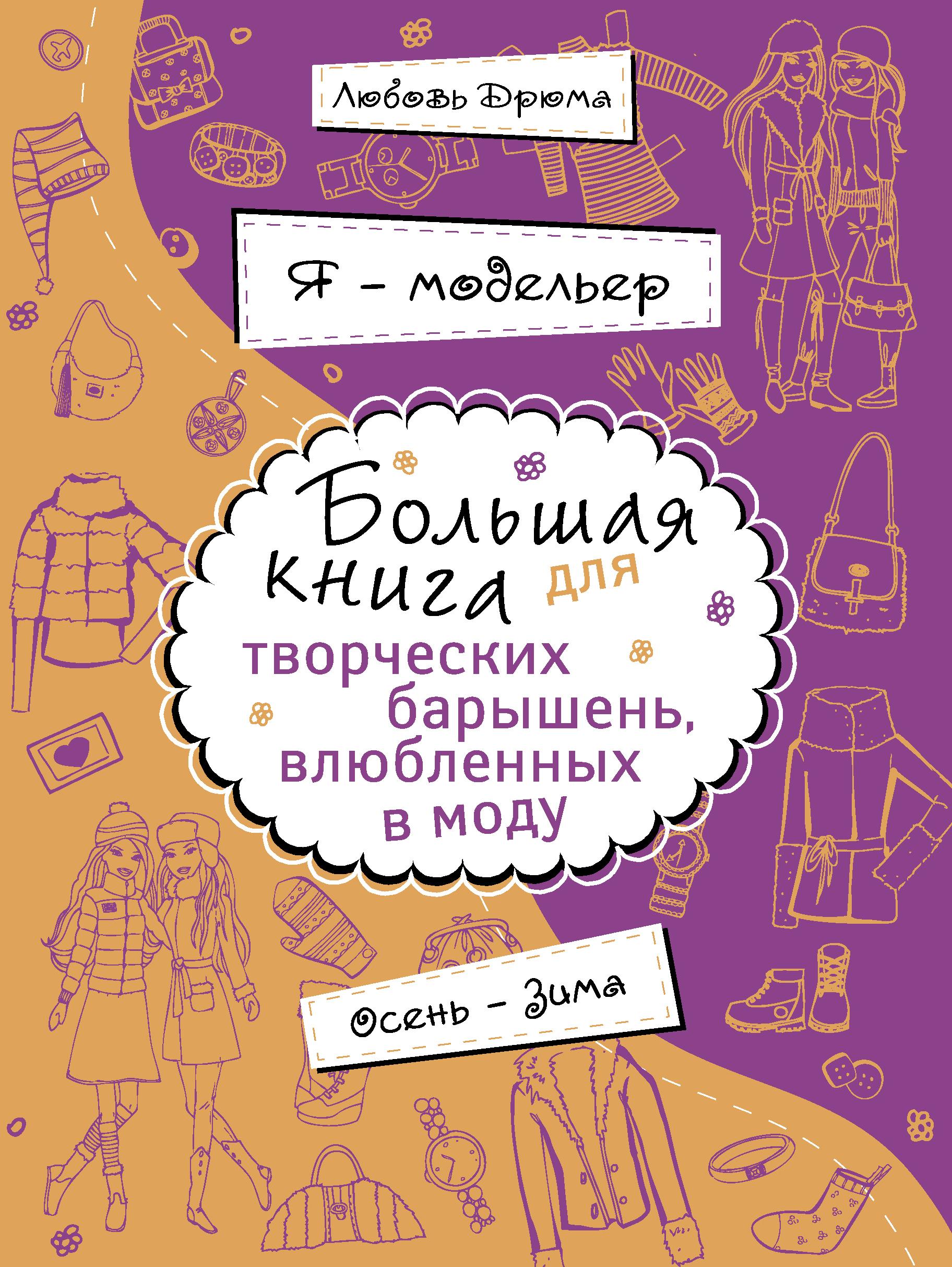 Я – модельер. Большая книга для творческих барышень, влюбленных в моду. Осень-зима